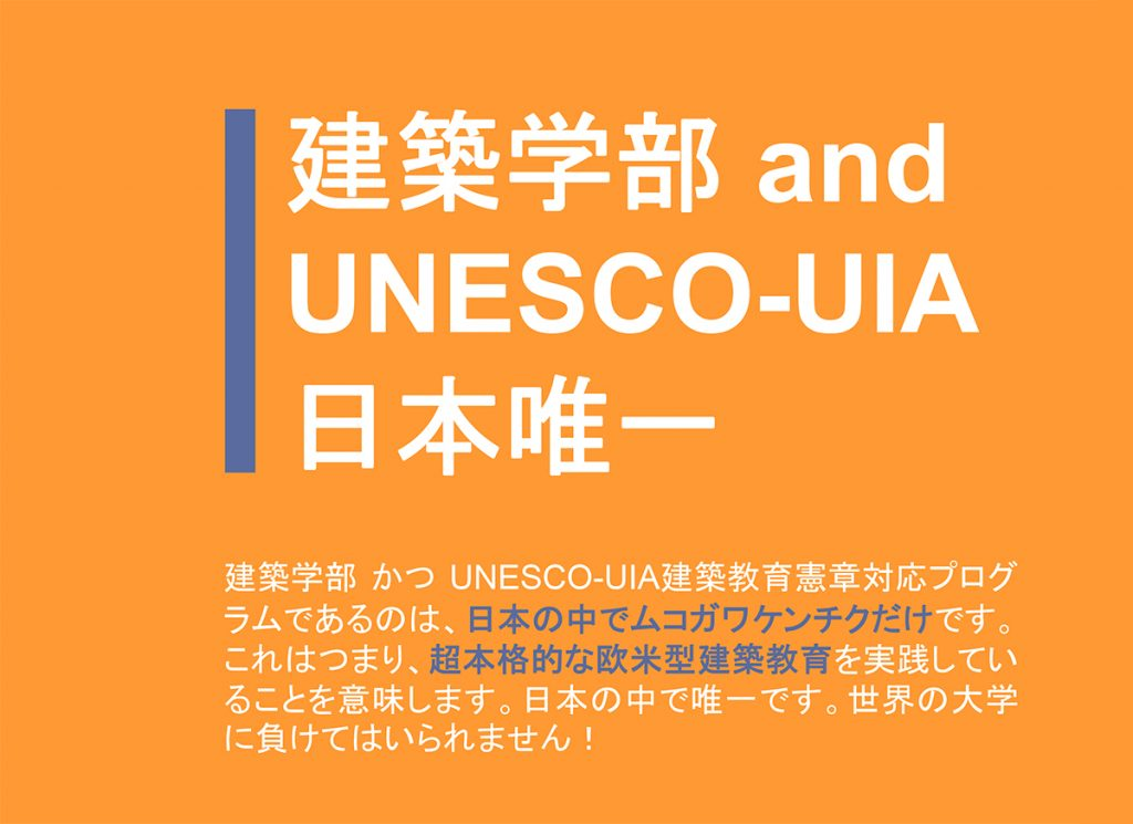 【建築学部 and UNESCO-UIA日本唯一】建築学部かつUNESCO-UIA建築教育憲章対応プログラムであるのは、日本の中でムコガワケンチクだけです。これはつまり超本格的な欧米型建築教育を実践していることを意味します。日本の中で唯一です。世界の大学に負けてはいられません!